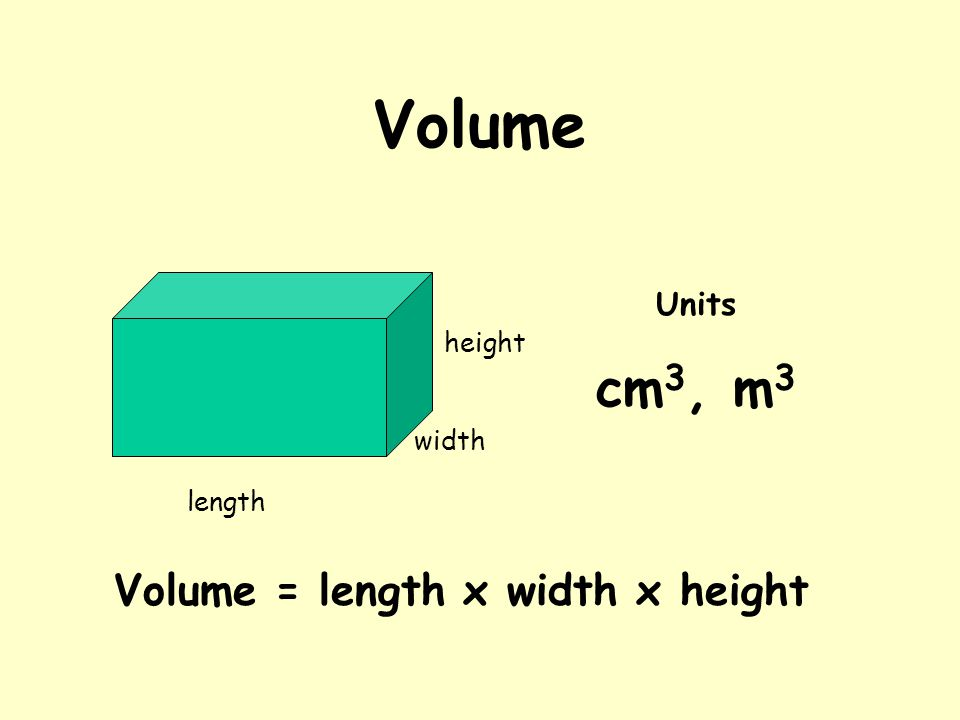 Volume width height length Volume = length x width x height Units cm 3, m 3
