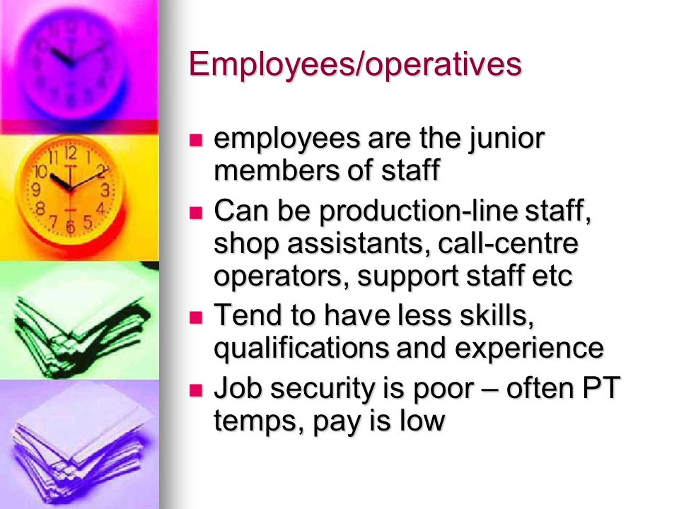 Employees/operatives employees are the junior members of staff employees are the junior members of staff Can be production-line staff, shop assistants, call-centre operators, support staff etc Can be production-line staff, shop assistants, call-centre operators, support staff etc Tend to have less skills, qualifications and experience Tend to have less skills, qualifications and experience Job security is poor – often PT temps, pay is low Job security is poor – often PT temps, pay is low