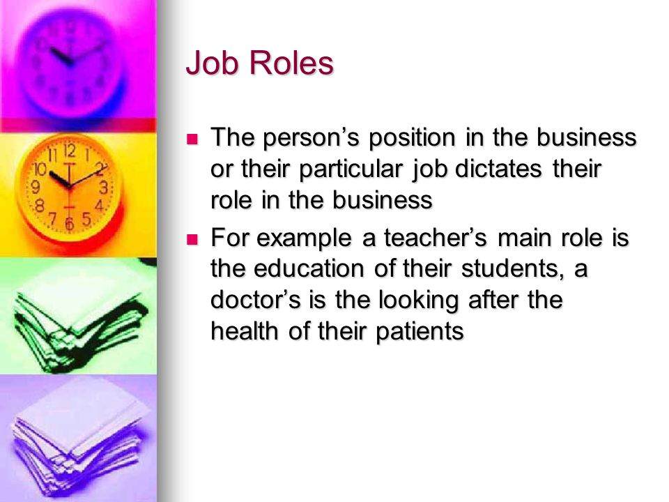Job Roles The person's position in the business or their particular job dictates their role in the business The person's position in the business or their particular job dictates their role in the business For example a teacher's main role is the education of their students, a doctor's is the looking after the health of their patients For example a teacher's main role is the education of their students, a doctor's is the looking after the health of their patients