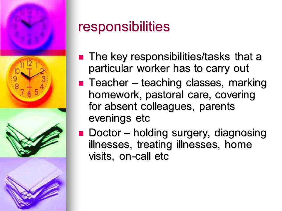 responsibilities The key responsibilities/tasks that a particular worker has to carry out The key responsibilities/tasks that a particular worker has to carry out Teacher – teaching classes, marking homework, pastoral care, covering for absent colleagues, parents evenings etc Teacher – teaching classes, marking homework, pastoral care, covering for absent colleagues, parents evenings etc Doctor – holding surgery, diagnosing illnesses, treating illnesses, home visits, on-call etc Doctor – holding surgery, diagnosing illnesses, treating illnesses, home visits, on-call etc