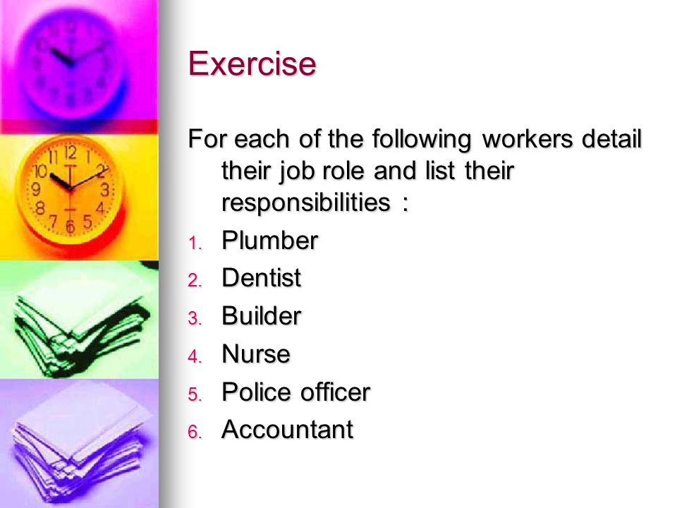 Exercise For each of the following workers detail their job role and list their responsibilities : 1.