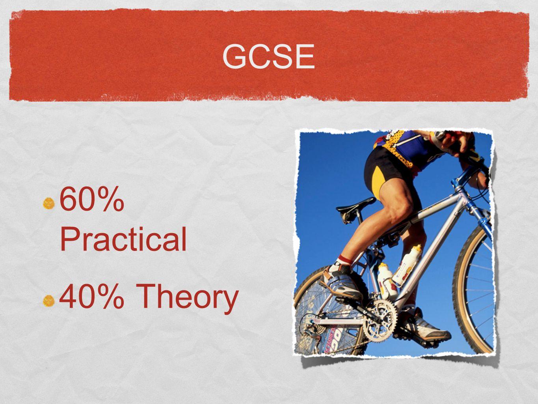 GCSE 60% Practical 40% Theory