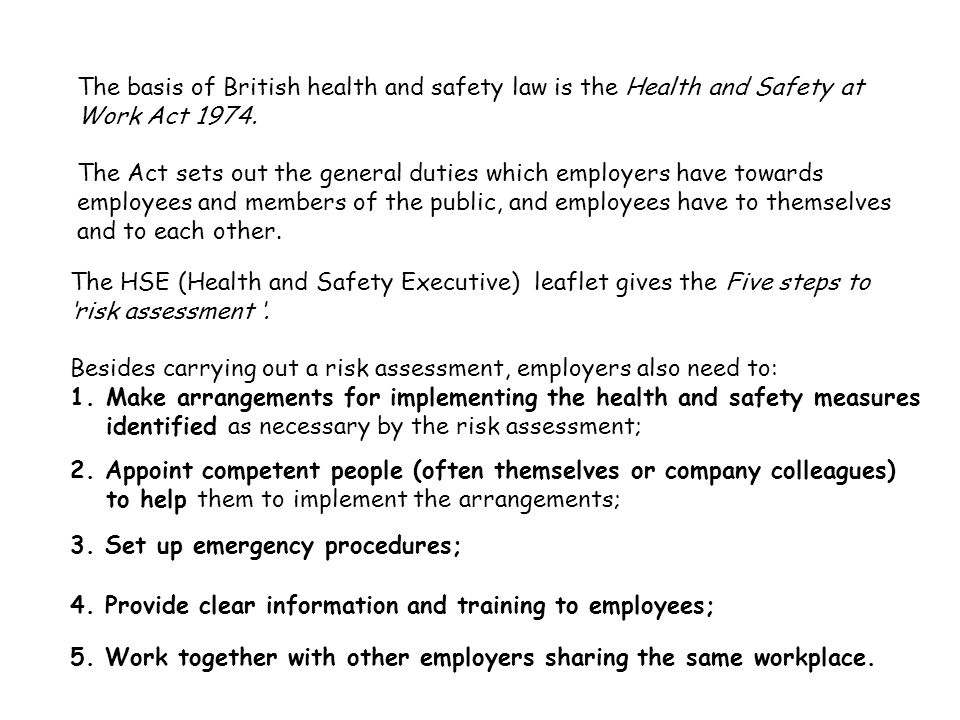The HSE (Health and Safety Executive) leaflet gives the Five steps to 'risk assessment '. Besides carrying out a risk assessment, employers also need