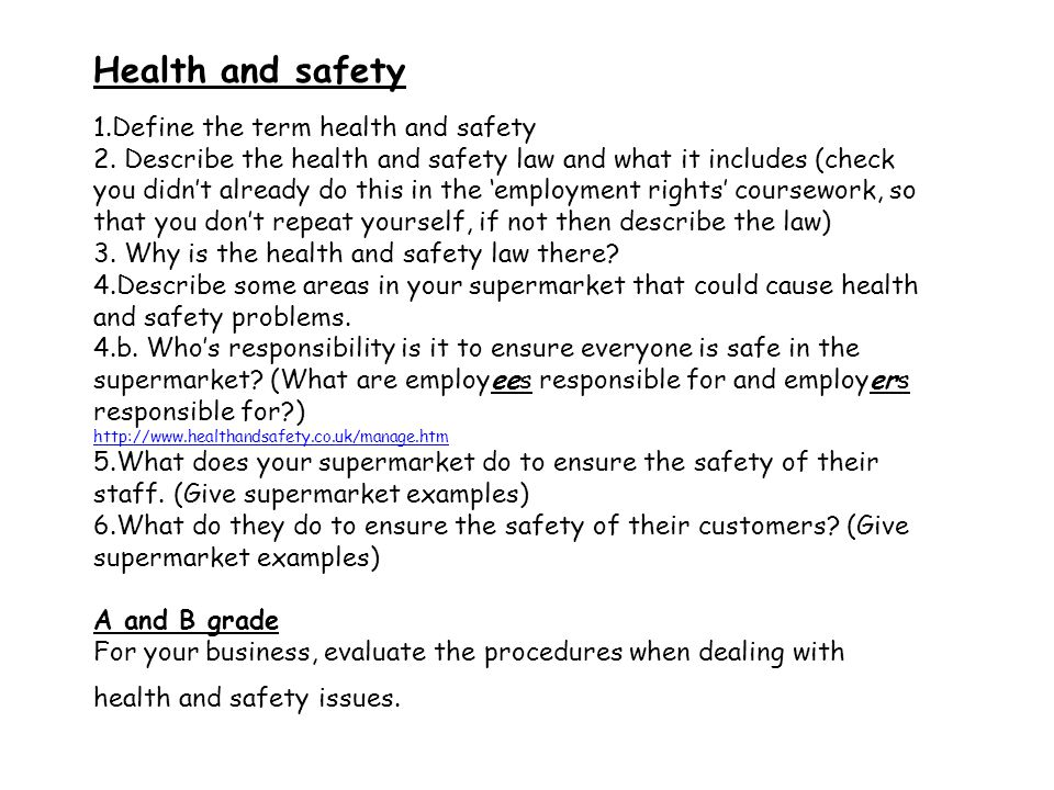 Health and safety 1.Define the term health and safety 2. Describe the health and safety law and what it includes (check you didn't already do this in
