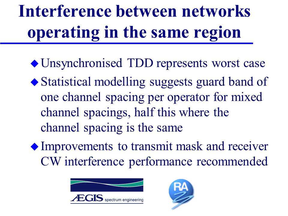 Interference between networks operating in the same region u Unsynchronised TDD represents worst case u Statistical modelling suggests guard band of one channel spacing per operator for mixed channel spacings, half this where the channel spacing is the same u Improvements to transmit mask and receiver CW interference performance recommended