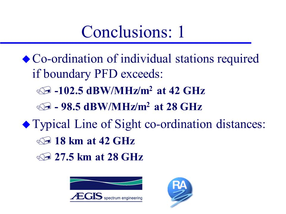 Conclusions: 1 u Co-ordination of individual stations required if boundary PFD exceeds: / -102.5 dBW/MHz/m 2 at 42 GHz / - 98.5 dBW/MHz/m 2 at 28 GHz u Typical Line of Sight co-ordination distances: / 18 km at 42 GHz / 27.5 km at 28 GHz