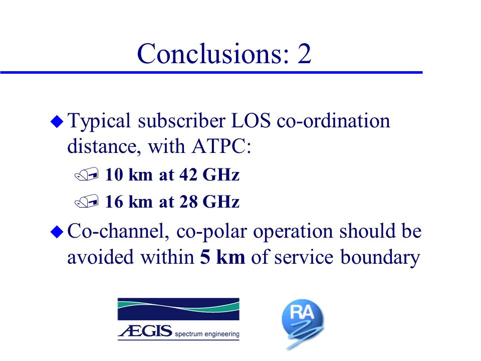 Conclusions: 2 u Typical subscriber LOS co-ordination distance, with ATPC: / 10 km at 42 GHz / 16 km at 28 GHz u Co-channel, co-polar operation should be avoided within 5 km of service boundary