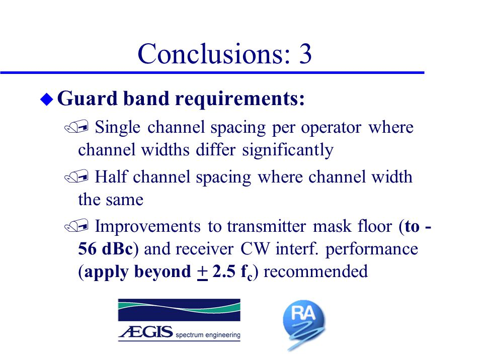 Conclusions: 3 u Guard band requirements: / Single channel spacing per operator where channel widths differ significantly / Half channel spacing where channel width the same / Improvements to transmitter mask floor (to - 56 dBc) and receiver CW interf.