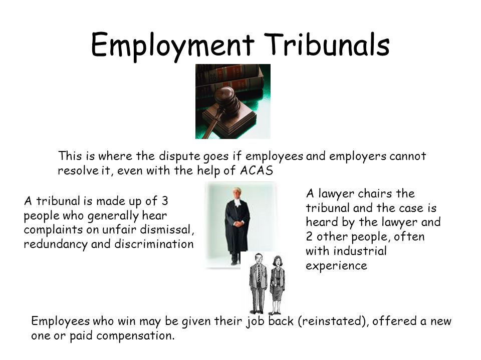 Employment Tribunals This is where the dispute goes if employees and employers cannot resolve it, even with the help of ACAS A tribunal is made up of