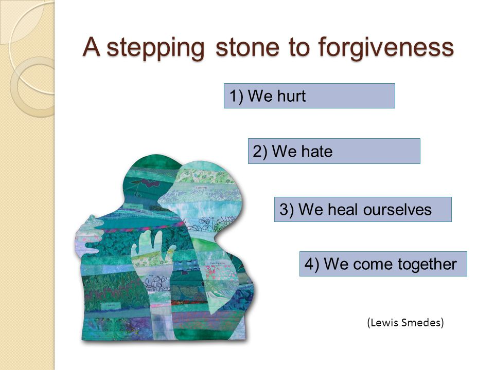A stepping stone to forgiveness 1) We hurt 2) We hate 3) We heal ourselves 4) We come together (Lewis Smedes)