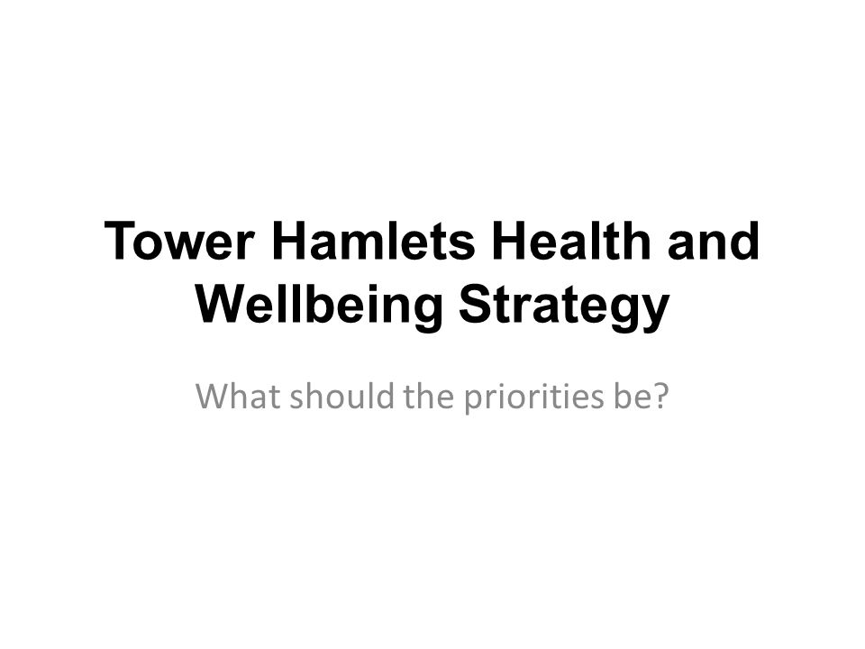 Tower Hamlets Health and Wellbeing Strategy What should the priorities be