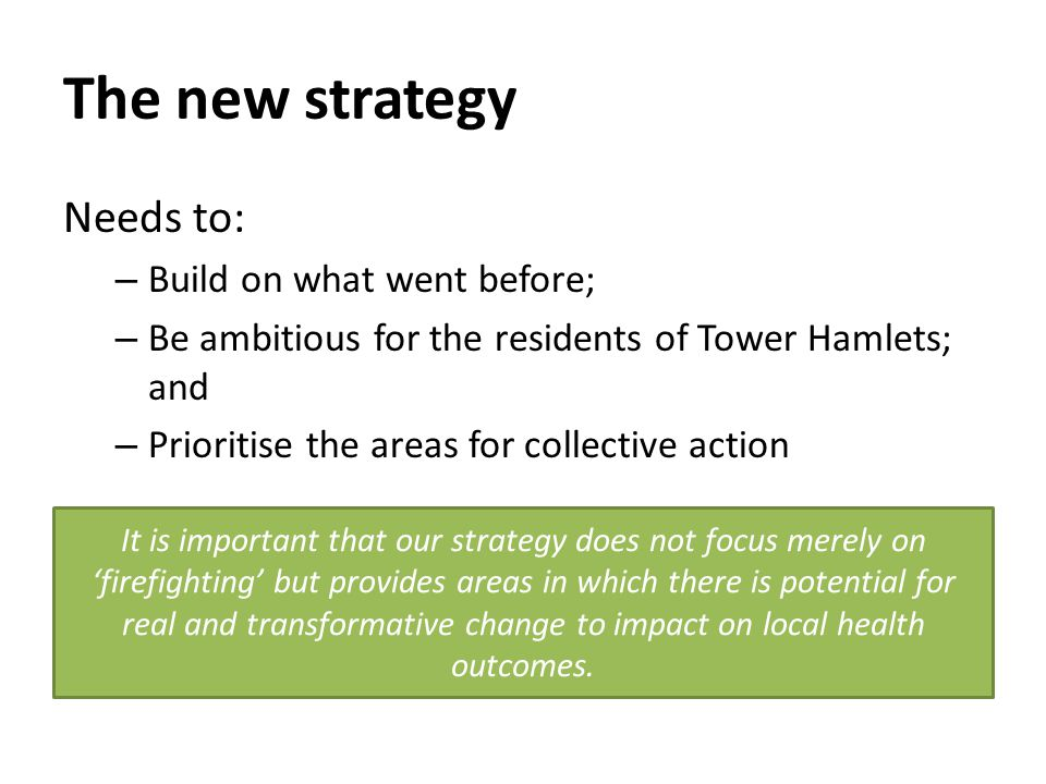 The new strategy Needs to: – Build on what went before; – Be ambitious for the residents of Tower Hamlets; and – Prioritise the areas for collective action It is important that our strategy does not focus merely on 'firefighting' but provides areas in which there is potential for real and transformative change to impact on local health outcomes.