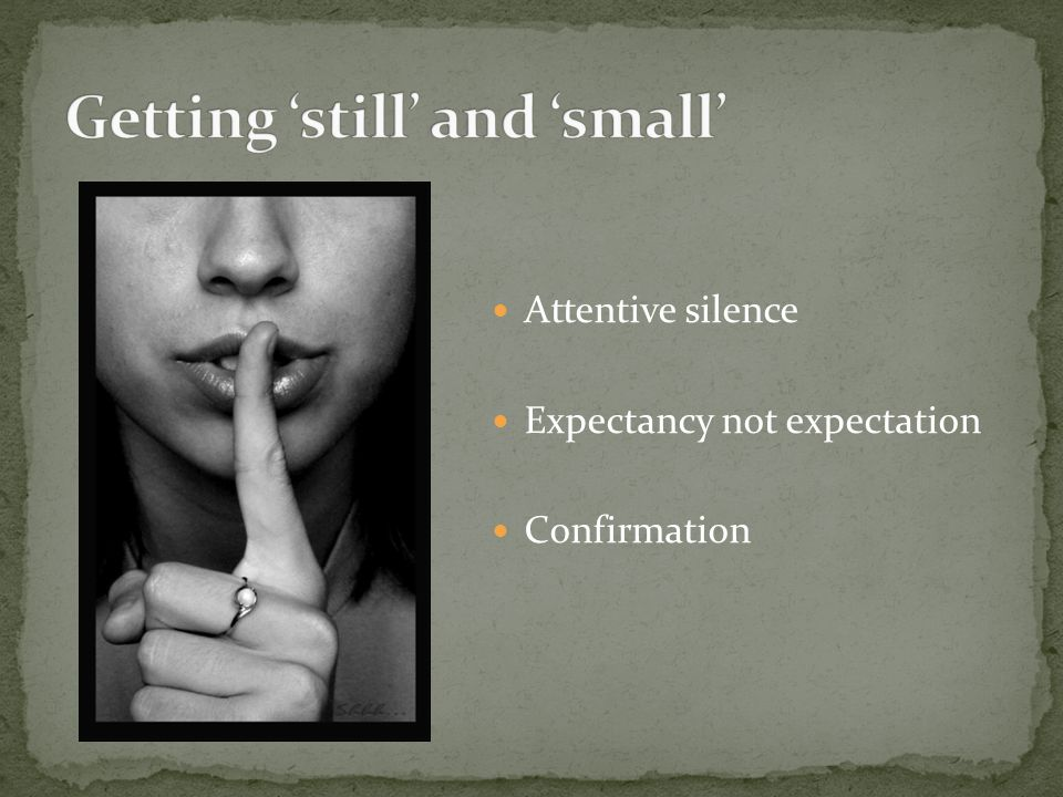 Attentive silence Expectancy not expectation Confirmation