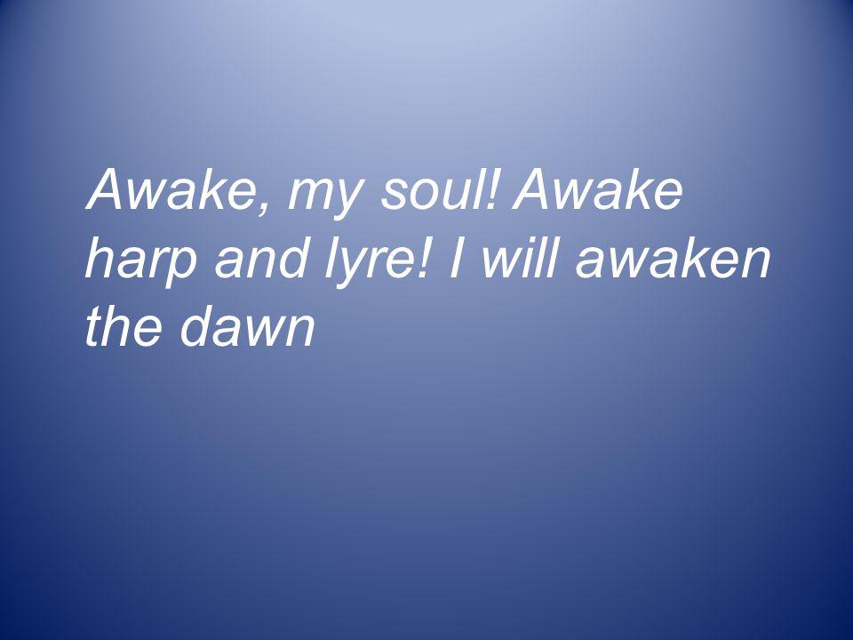 Awake, my soul! Awake harp and lyre! I will awaken the dawn