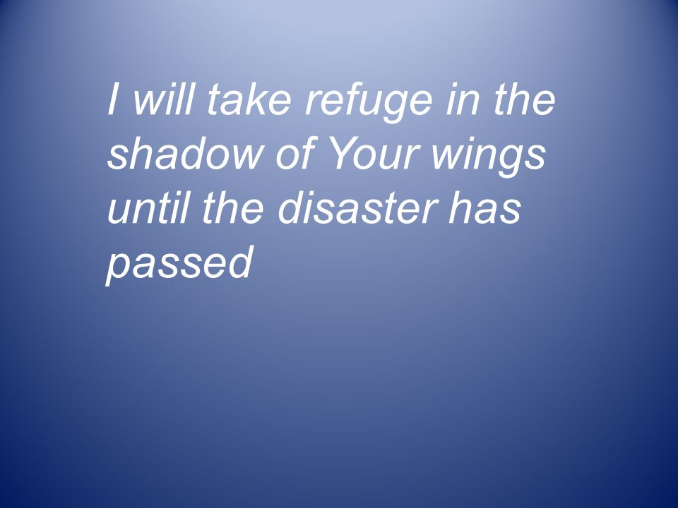 I will take refuge in the shadow of Your wings until the disaster has passed