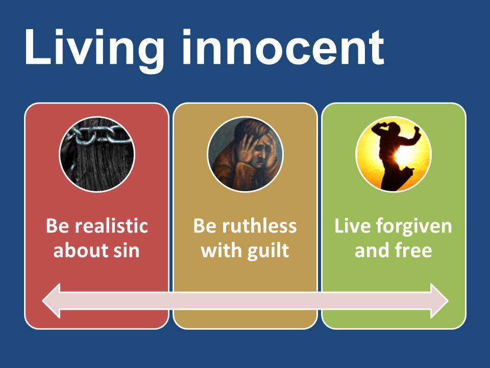 Living innocent Be realistic about sin Be ruthless with guilt Live forgiven and free