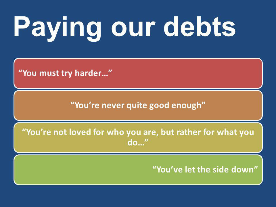 Paying our debts You must try harder… You're never quite good enough You're not loved for who you are, but rather for what you do… You've let the side down
