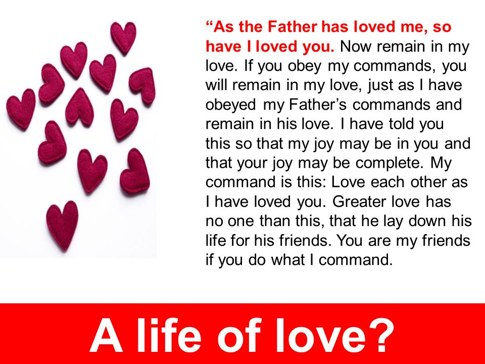 A life of love. As the Father has loved me, so have I loved you.