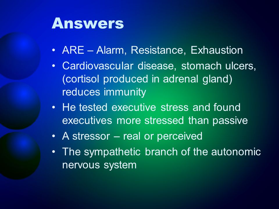 Answers ARE – Alarm, Resistance, Exhaustion Cardiovascular disease, stomach ulcers, (cortisol produced in adrenal gland) reduces immunity He tested executive stress and found executives more stressed than passive A stressor – real or perceived The sympathetic branch of the autonomic nervous system