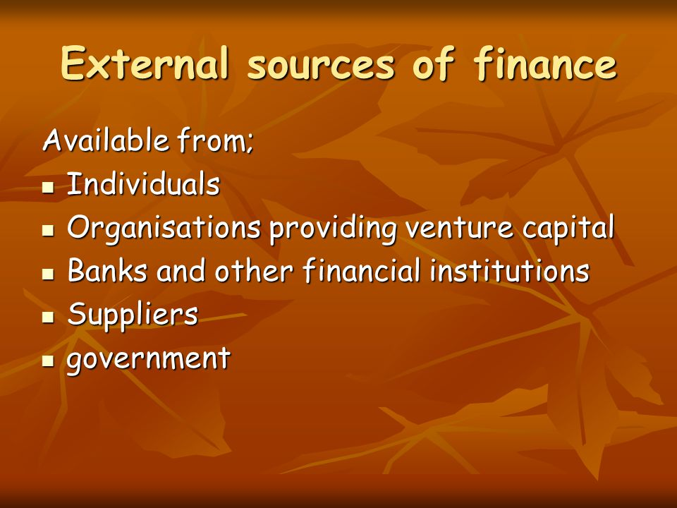 External sources of finance Available from; Individuals Individuals Organisations providing venture capital Organisations providing venture capital Ba