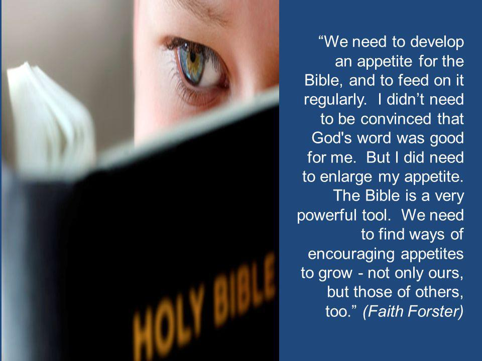 """We need to develop an appetite for the Bible, and to feed on it regularly. I didn't need to be convinced that God's word was good for me. But I did n"