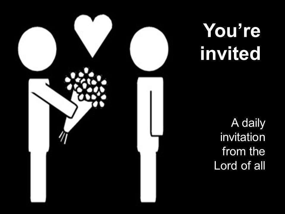 You're invited A daily invitation from the Lord of all