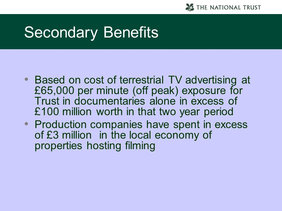 Secondary Benefits Based on cost of terrestrial TV advertising at £65,000 per minute (off peak) exposure for Trust in documentaries alone in excess of £100 million worth in that two year period Production companies have spent in excess of £3 million in the local economy of properties hosting filming