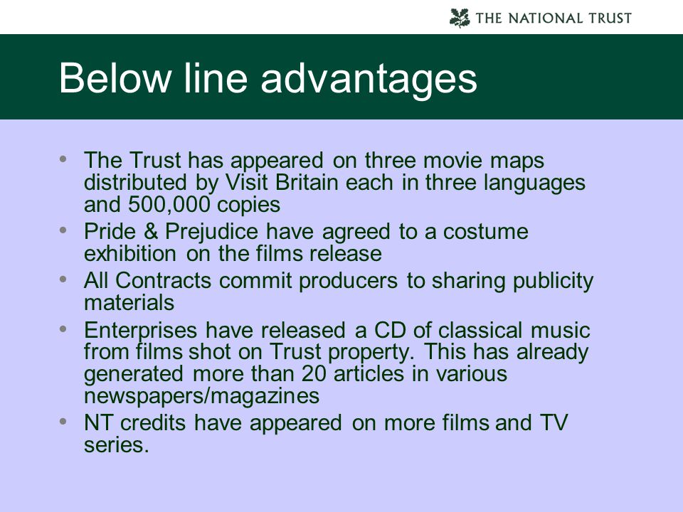 Below line advantages The Trust has appeared on three movie maps distributed by Visit Britain each in three languages and 500,000 copies Pride & Prejudice have agreed to a costume exhibition on the films release All Contracts commit producers to sharing publicity materials Enterprises have released a CD of classical music from films shot on Trust property.
