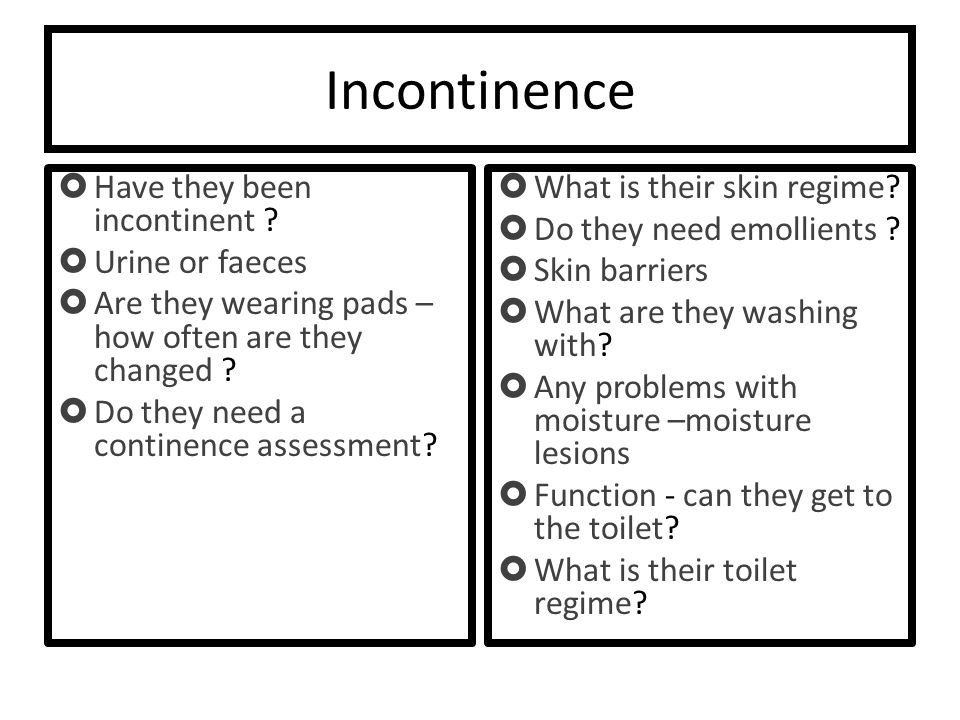 Incontinence  Have they been incontinent .