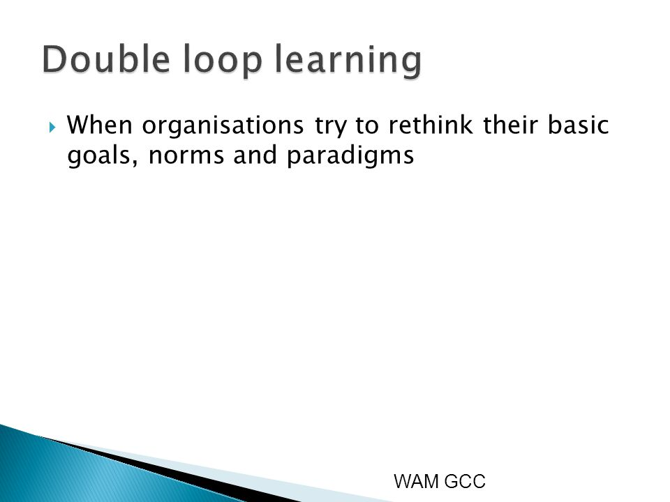  When organisations try to rethink their basic goals, norms and paradigms WAM GCC