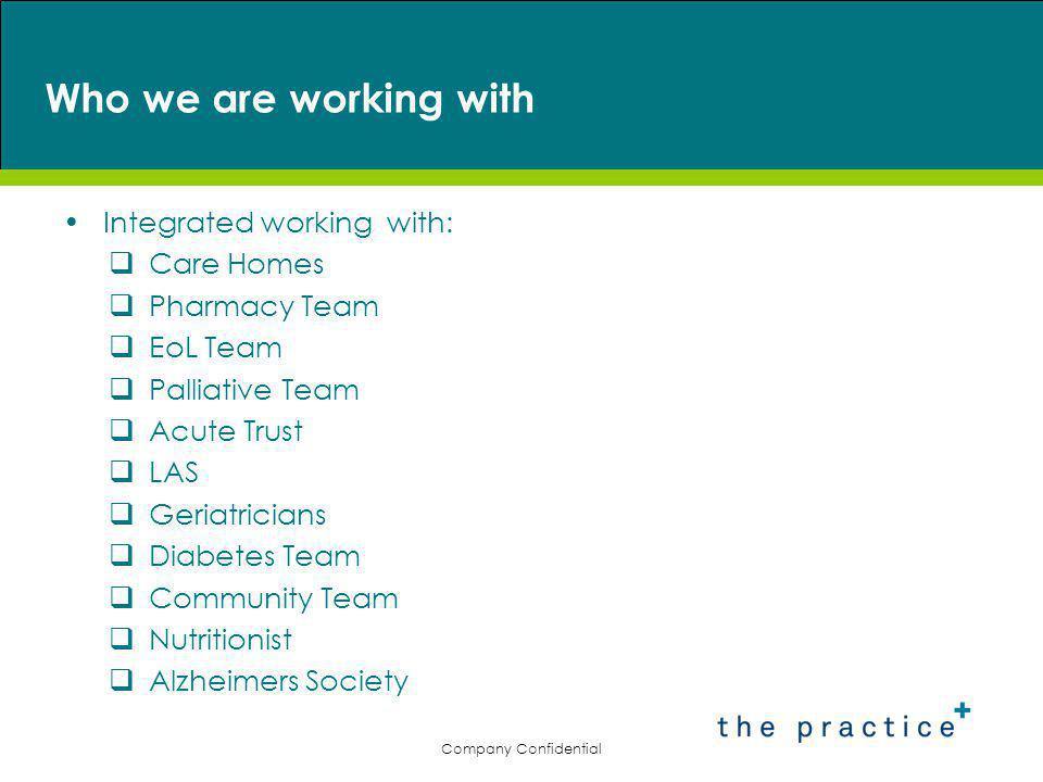 Who we are working with Integrated working with:  Care Homes  Pharmacy Team  EoL Team  Palliative Team  Acute Trust  LAS  Geriatricians  Diabetes Team  Community Team  Nutritionist  Alzheimers Society Company Confidential