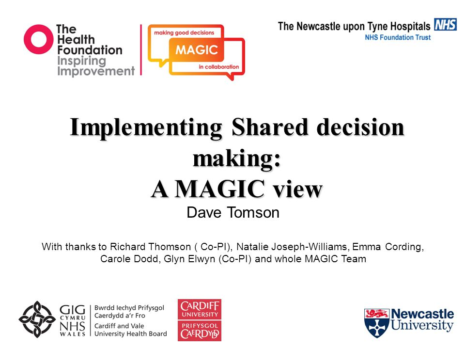 Implementing Shared decision making: A MAGIC view Dave Tomson With thanks to Richard Thomson ( Co-PI), Natalie Joseph-Williams, Emma Cording, Carole Dodd, Glyn Elwyn (Co-PI) and whole MAGIC Team