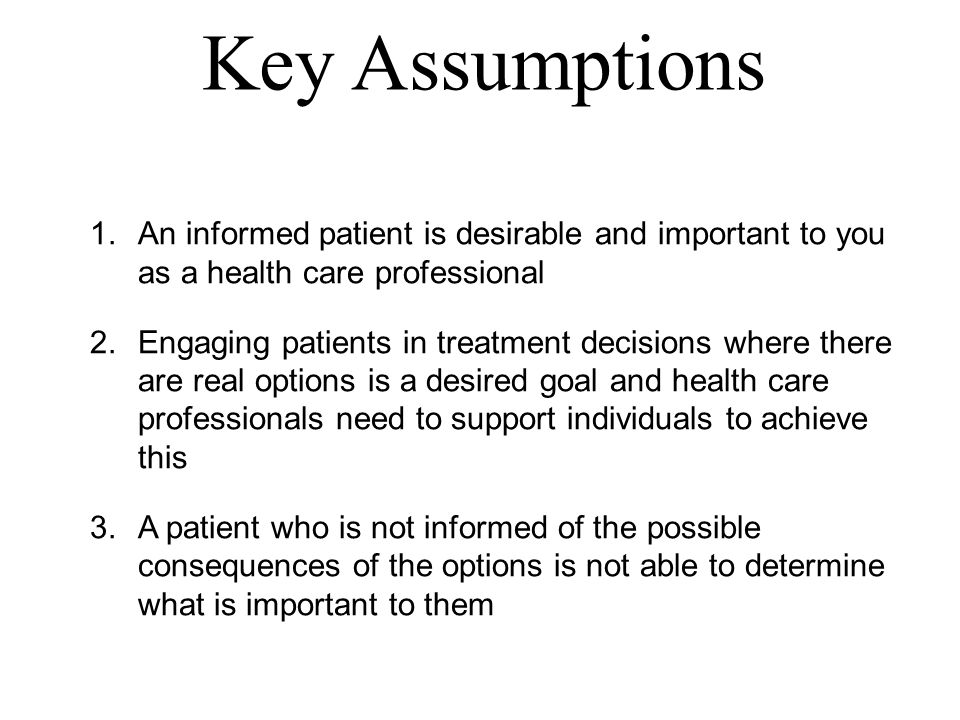 Key Assumptions 1.An informed patient is desirable and important to you as a health care professional 2.Engaging patients in treatment decisions where there are real options is a desired goal and health care professionals need to support individuals to achieve this 3.A patient who is not informed of the possible consequences of the options is not able to determine what is important to them