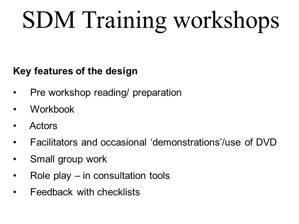 SDM Training workshops Key features of the design Pre workshop reading/ preparation Workbook Actors Facilitators and occasional 'demonstrations'/use of DVD Small group work Role play – in consultation tools Feedback with checklists