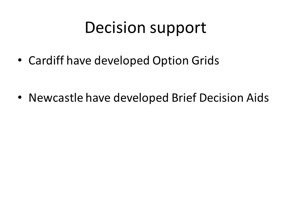 Decision support Cardiff have developed Option Grids Newcastle have developed Brief Decision Aids