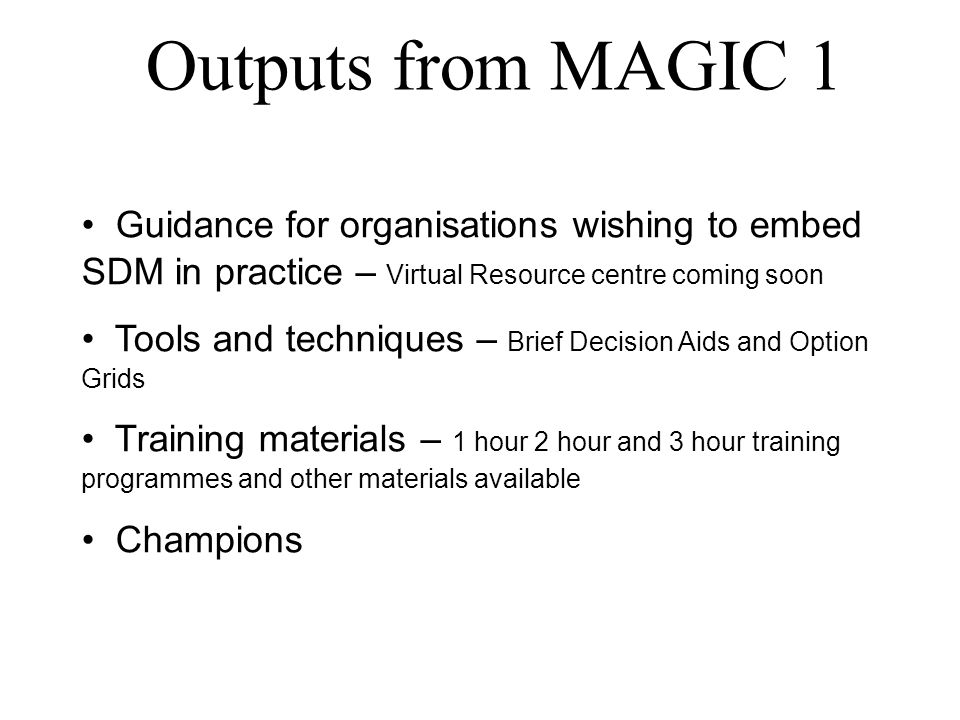 Outputs from MAGIC 1 Guidance for organisations wishing to embed SDM in practice – Virtual Resource centre coming soon Tools and techniques – Brief Decision Aids and Option Grids Training materials – 1 hour 2 hour and 3 hour training programmes and other materials available Champions