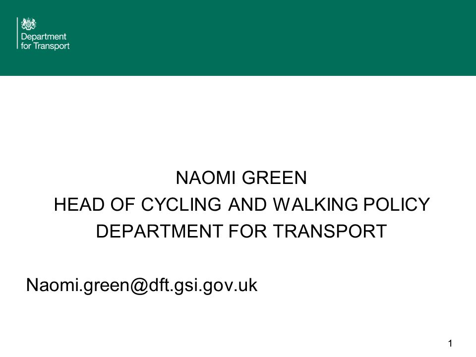 1 NAOMI GREEN HEAD OF CYCLING AND WALKING POLICY DEPARTMENT FOR TRANSPORT Naomi.green@dft.gsi.gov.uk 1