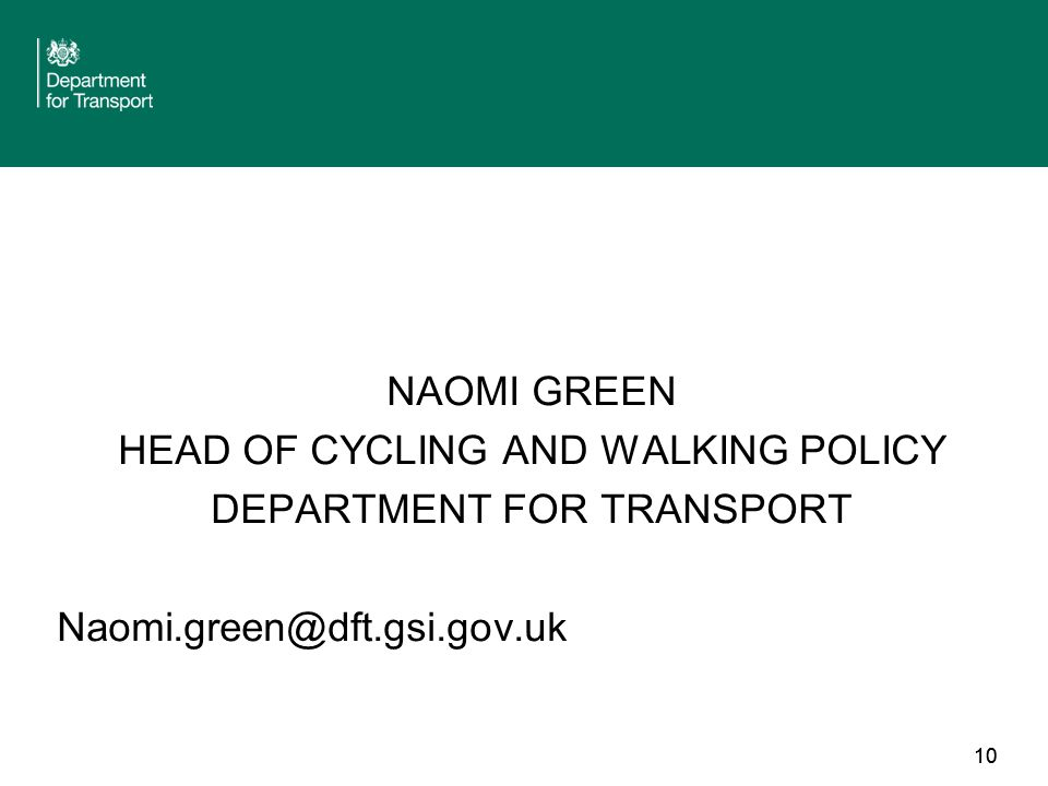 10 NAOMI GREEN HEAD OF CYCLING AND WALKING POLICY DEPARTMENT FOR TRANSPORT Naomi.green@dft.gsi.gov.uk 10