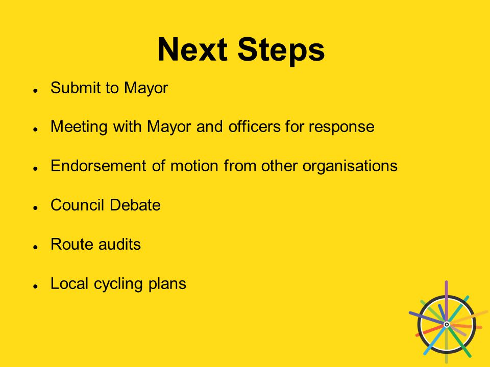 Next Steps Submit to Mayor Meeting with Mayor and officers for response Endorsement of motion from other organisations Council Debate Route audits Local cycling plans