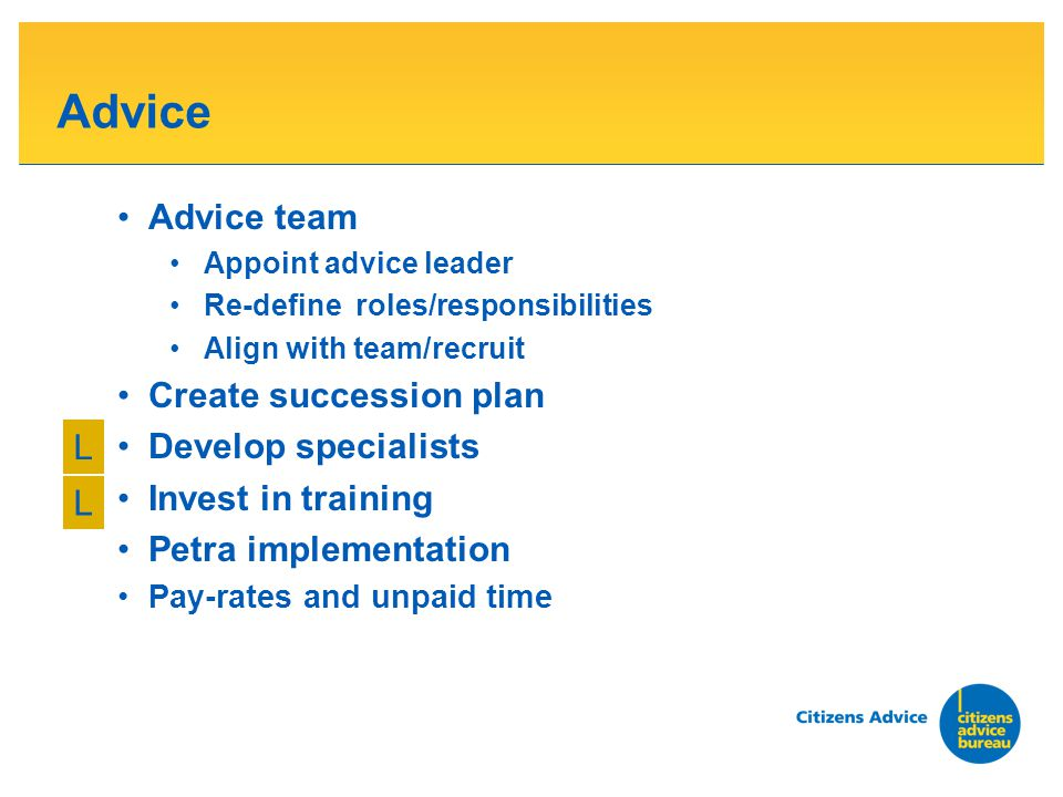 Advice Advice team Appoint advice leader Re-define roles/responsibilities Align with team/recruit Create succession plan Develop specialists Invest in