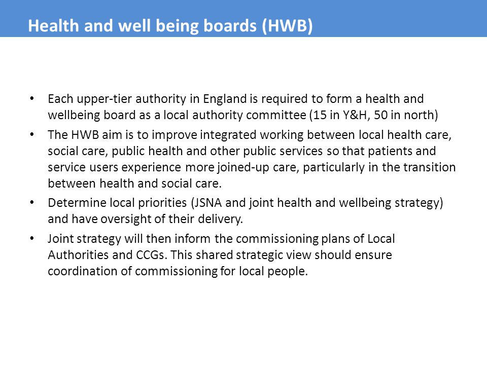Each upper-tier authority in England is required to form a health and wellbeing board as a local authority committee (15 in Y&H, 50 in north) The HWB