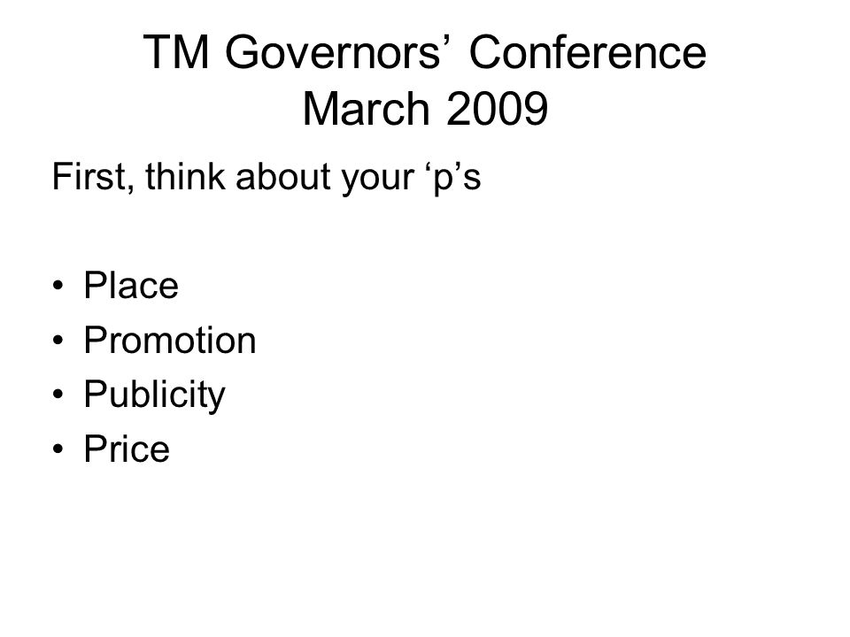 TM Governors' Conference March 2009 First, think about your 'p's Place Promotion Publicity Price