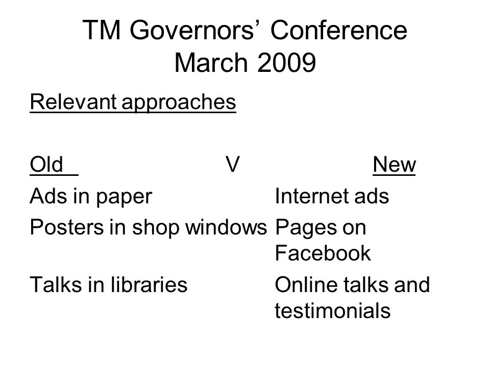 TM Governors' Conference March 2009 Relevant approaches OldVNew Ads in paperInternet ads Posters in shop windows Pages on Facebook Talks in libraries Online talks and testimonials