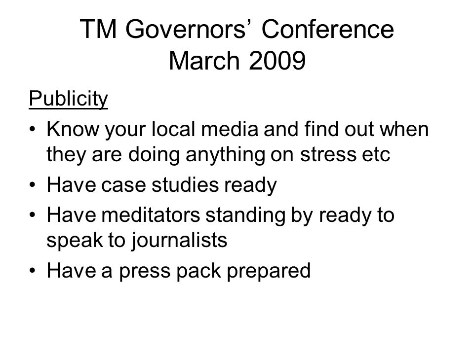 TM Governors' Conference March 2009 Publicity Know your local media and find out when they are doing anything on stress etc Have case studies ready Have meditators standing by ready to speak to journalists Have a press pack prepared