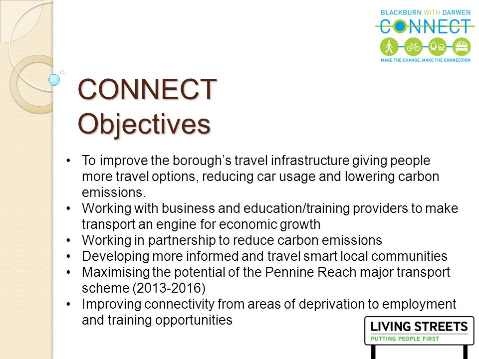 5 CONNECT Objectives To improve the borough's travel infrastructure giving people more travel options, reducing car usage and lowering carbon emission