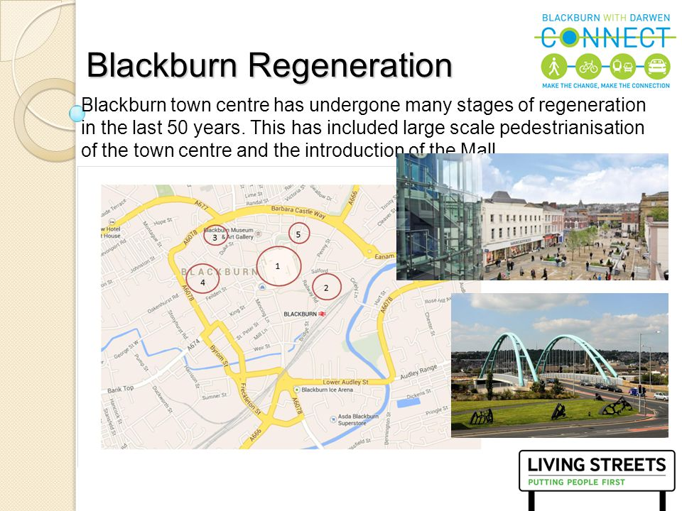 6 Blackburn town centre has undergone many stages of regeneration in the last 50 years. This has included large scale pedestrianisation of the town ce