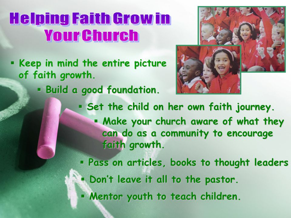  Keep in mind the entire picture of faith growth. of faith growth.  Build a good foundation.  Set the child on her own faith journey.  Make your c