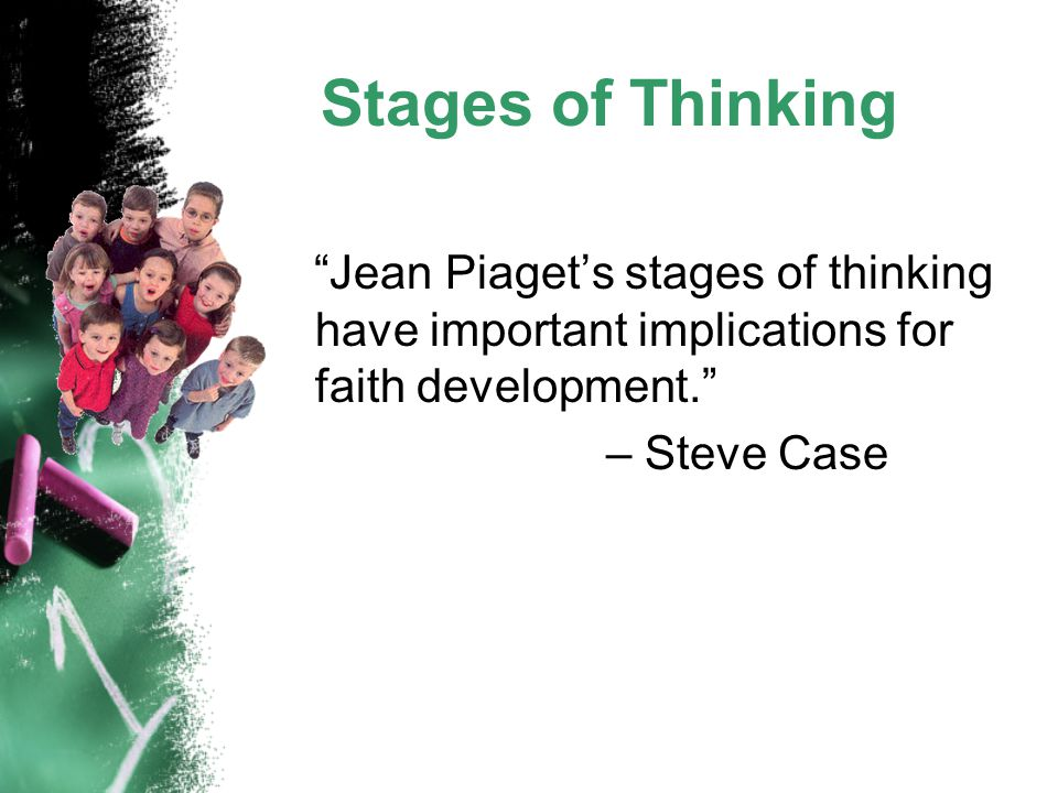 "Stages of Thinking ""Jean Piaget's stages of thinking have important implications for faith development."" – Steve Case"