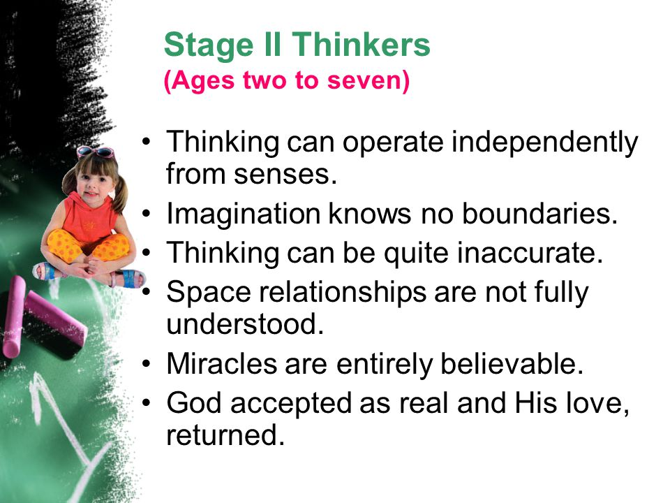 Stage II Thinkers (Ages two to seven) Thinking can operate independently from senses. Imagination knows no boundaries. Thinking can be quite inaccurat