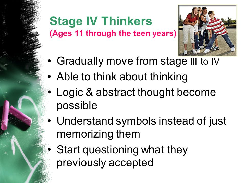 Stage IV Thinkers (Ages 11 through the teen years) Gradually move from stage III to IV Able to think about thinking Logic & abstract thought become po